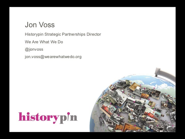 Jon VossHistorypin Strategic Partnerships DirectorWe Are What We Do@jonvossjon.voss@wearewhatwedo.org