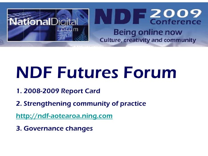 NDF Futures Forum<br />1. 2008-2009 Report Card<br />2. Strengthening community of practice <br />http://ndf-aotearoa.ning...