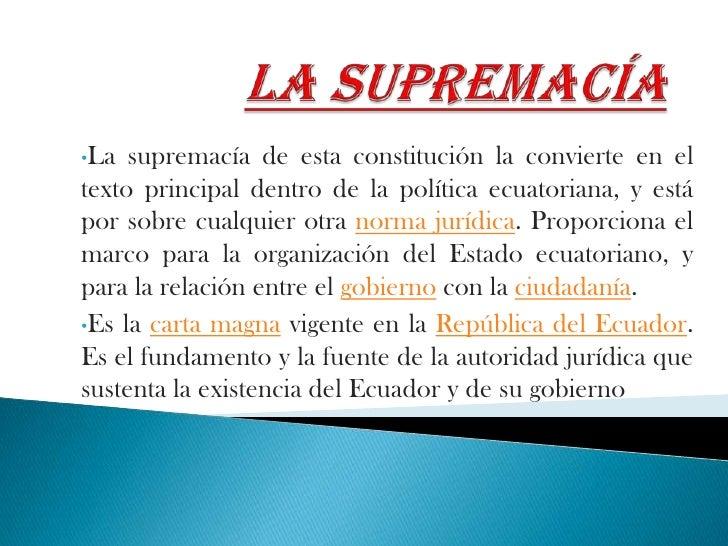 La supremacía<br /><ul><li>La supremacía de esta constitución la convierte en el texto principal dentro de la política ecu...