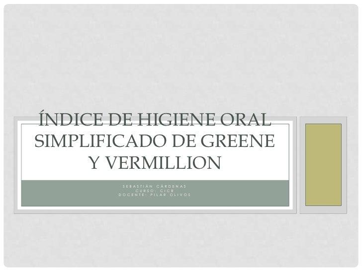 ÍNDICE DE HIGIENE ORALSIMPLIFICADO DE GREENE     Y VERMILLION         S E B AS T I ÁN C ÁR D E N A S                C U R ...