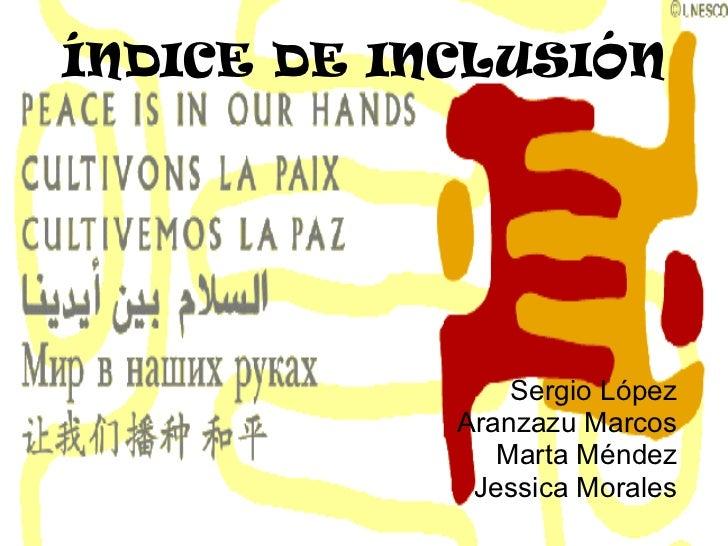 ÍNDICE DE INCLUSIÓN Sergio López Aranzazu Marcos Marta Méndez Jessica Morales