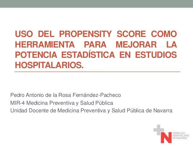 USO DEL PROPENSITY SCORE COMO HERRAMIENTA PARA MEJORAR LA POTENCIA ESTADÍSTICA EN ESTUDIOS HOSPITALARIOS. Pedro Antonio de...