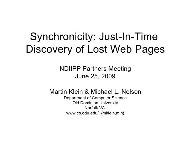 Synchronicity: Just-In-Time  Discovery of Lost Web Pages NDIIPP Partners Meeting June 25, 2009 Martin Klein & Michael L. N...