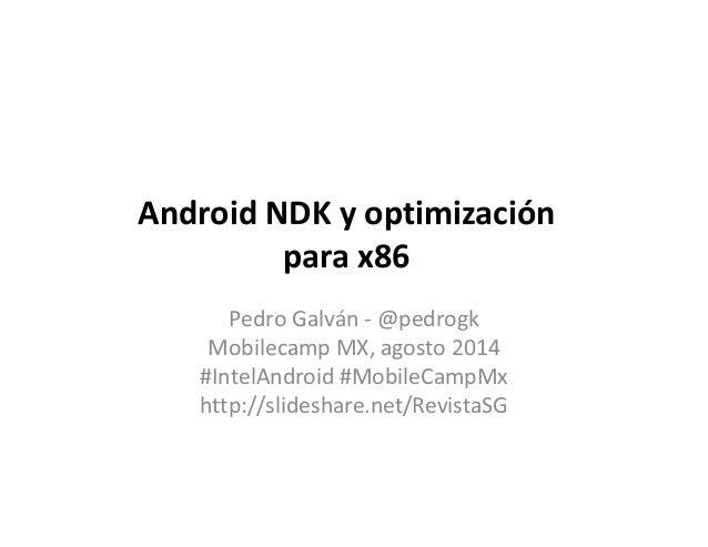 Android NDK y optimización para x86 Pedro Galván - @pedrogk Mobilecamp MX, agosto 2014 #IntelAndroid #MobileCampMx http://...