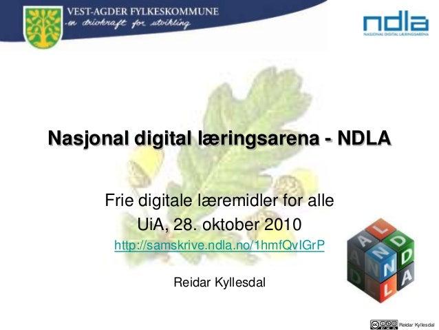 Reidar Kyllesdal Nasjonal digital læringsarena - NDLA Frie digitale læremidler for alle UiA, 28. oktober 2010 http://samsk...