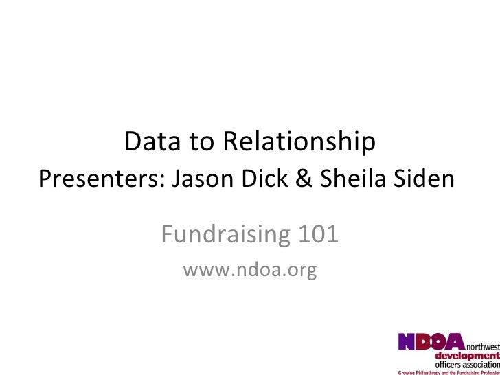 Data to Relationship Presenters: Jason Dick & Sheila Siden   Fundraising 101 www.ndoa.org