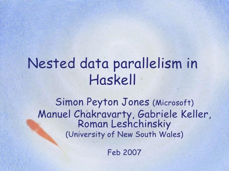 Nested data parallelism in         Haskell     Simon Peyton Jones (Microsoft)  Manuel Chakravarty, Gabriele Keller,       ...