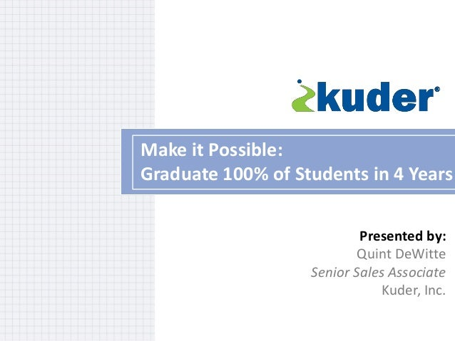 Make it Possible: Graduate 100% of Students in 4 Years Presented by: Quint DeWitte Senior Sales Associate Kuder, Inc.