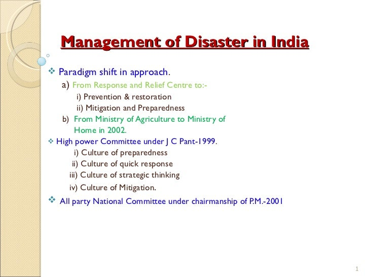 Management of Disaster in India <ul><li>Paradigm shift in approach . </li></ul><ul><li>a)  From Response and Relief Centre...