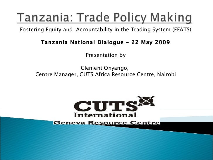 Fostering Equity and  Accountability in the Trading  System (FEATS) Tanzania National Dialogue – 22 May 2009 Presentation ...