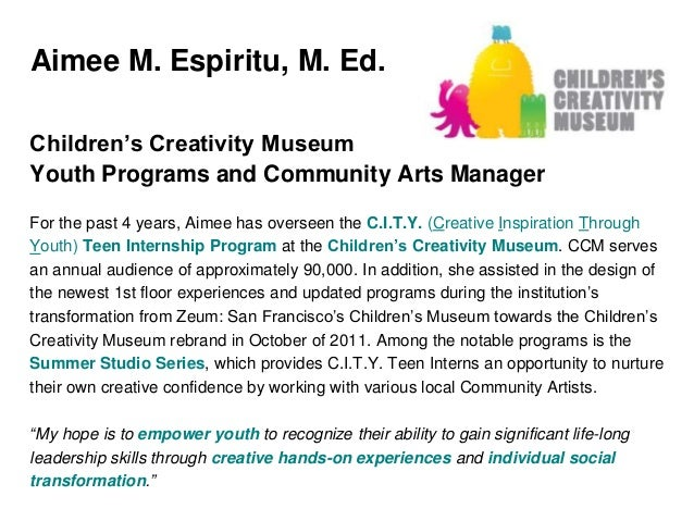 Aimee M. Espiritu, M. Ed. Children's Creativity Museum Youth Programs and Community Arts Manager For the past 4 years, Aim...