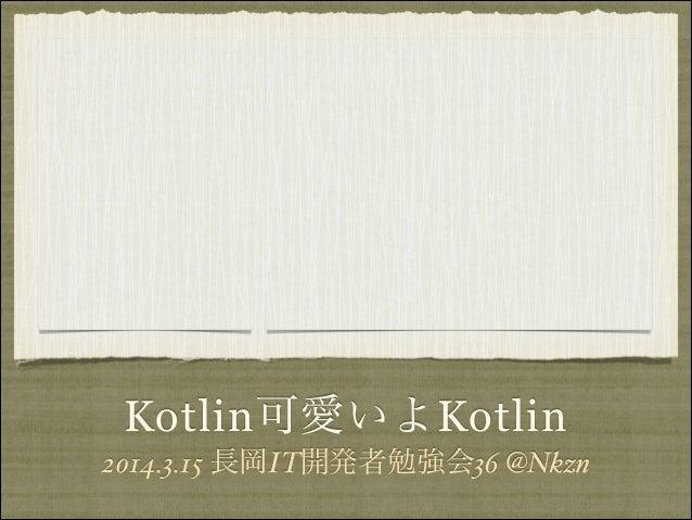 Kotlin可愛いよKotlin 2014.3.15 長岡IT開発者勉強会36 @Nkzn