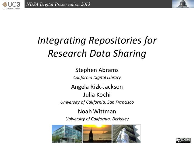 NDSA Digital Preservation 2013 Integrating Repositories for Research Data Sharing Stephen Abrams California Digital Librar...