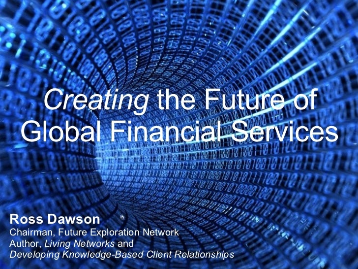 Creating  the Future of Global Financial Services Ross Dawson Chairman, Future Exploration Network Author,  Living Network...