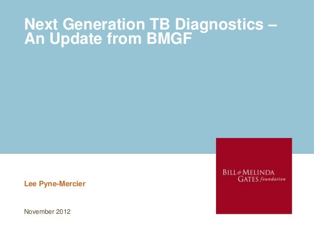 Next Generation TB Diagnostics –An Update from BMGFLee Pyne-MercierNovember 2012