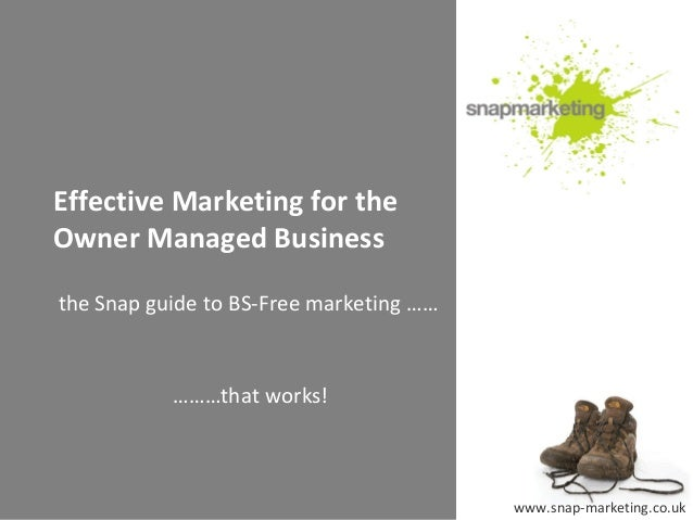 Effective Marketing for theOwner Managed Businessthe Snap guide to BS-Free marketing ……           ………that works!          ...