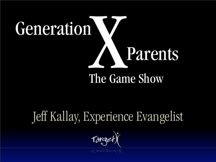 Generation               X        Parents               The Game Show    Jeff Kallay, Experience Evangelist