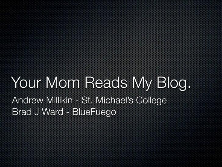 Your Mom Reads My Blog. Andrew Millikin - St. Michael's College Brad J Ward - BlueFuego