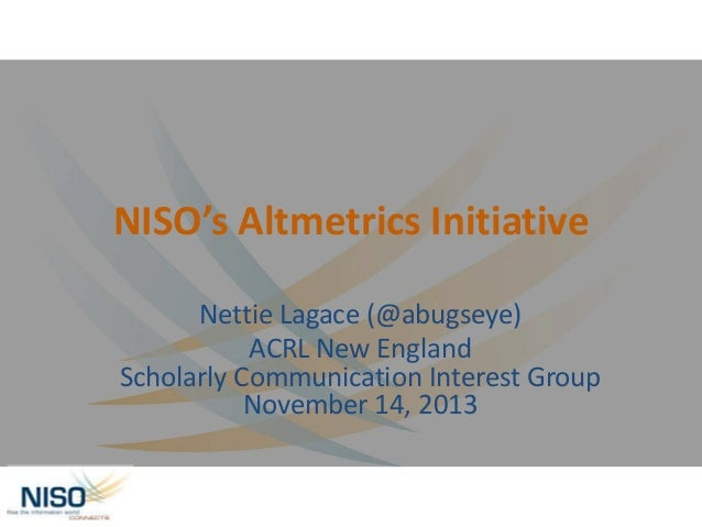NISO's Altmetrics Initiative Nettie Lagace (@abugseye) ACRL New England Scholarly Communication Interest Group November 14...