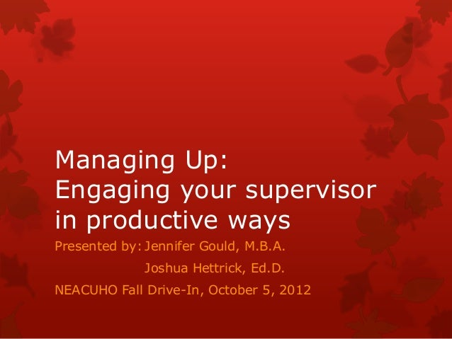 Managing Up:Engaging your supervisorin productive waysPresented by: Jennifer Gould, M.B.A.              Joshua Hettrick, E...