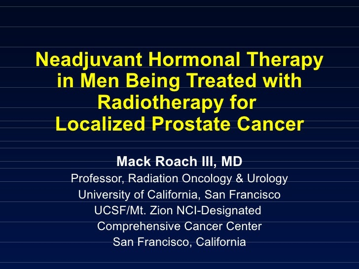 Neadjuvant Hormonal Therapy in Men Being Treated with Radiotherapy for  Localized Prostate Cancer Mack Roach III, MD Profe...