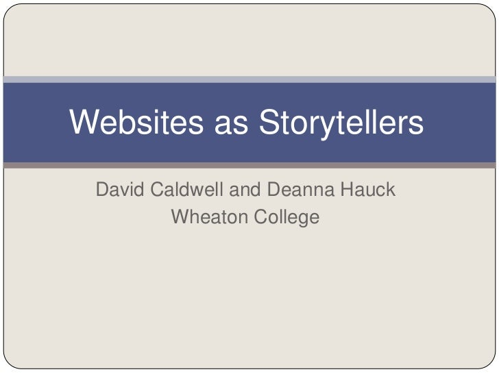 Websites as Storytellers David Caldwell and Deanna Hauck         Wheaton College
