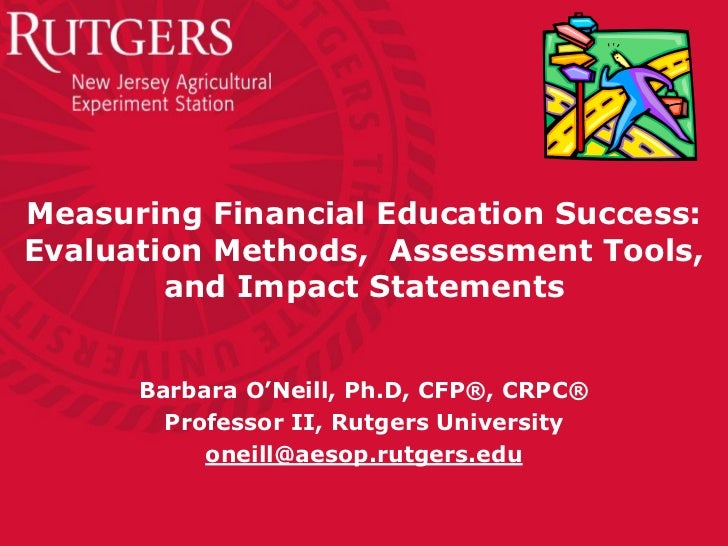 Measuring Financial Education Success:Evaluation Methods, Assessment Tools,        and Impact Statements      Barbara O'Ne...