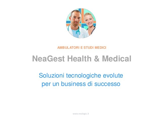 www.nealogic.it Soluzioni tecnologiche evolute per un business di successo AMBULATORI E STUDI MEDICI NeaGest Health & Medi...