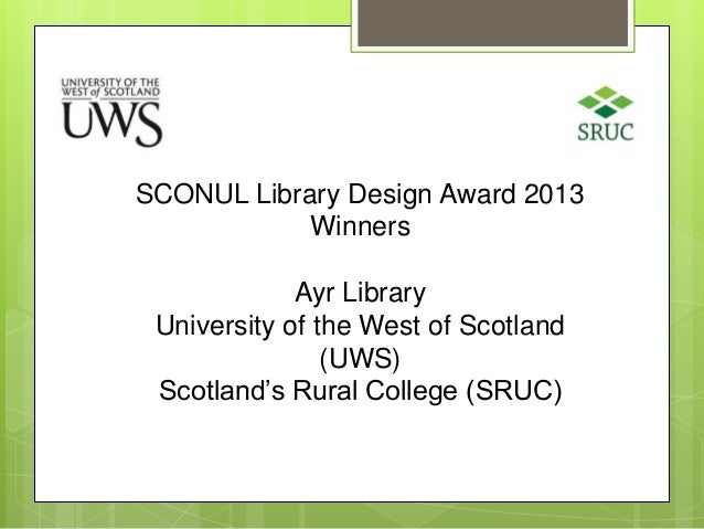 SCONUL Library Design Award 2013 Winners Ayr Library University of the West of Scotland (UWS) Scotland's Rural College (SR...