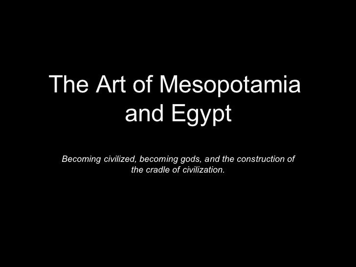 The Art of Mesopotamia  and Egypt Becoming civilized, becoming gods, and the construction of the cradle of civilization.