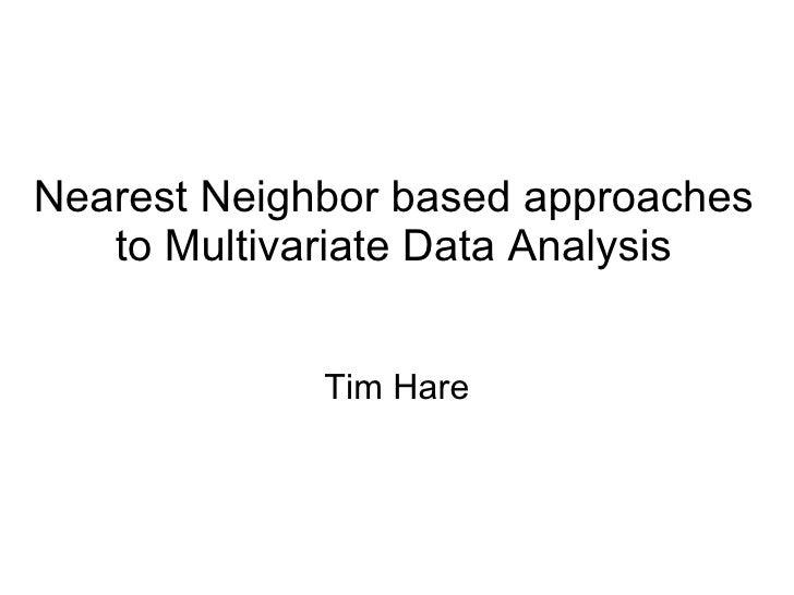 Nearest Neighbor based approaches to Multivariate Data Analysis Tim Hare