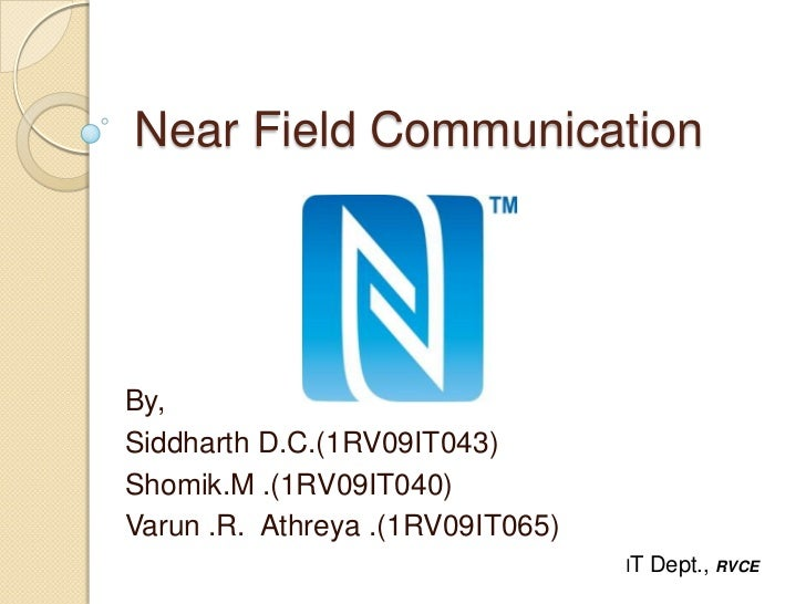 Near Field CommunicationBy,Siddharth D.C.(1RV09IT043)Shomik.M .(1RV09IT040)Varun .R. Athreya .(1RV09IT065)                ...