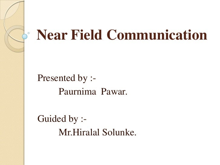 Near Field CommunicationPresented by :-     Paurnima Pawar.Guided by :-    Mr.Hiralal Solunke.