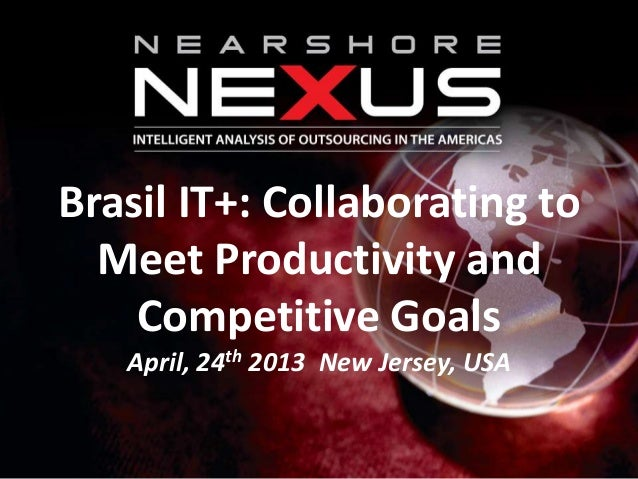 Brasil IT+: Collaborating toMeet Productivity andCompetitive GoalsApril, 24th 2013 New Jersey, USA