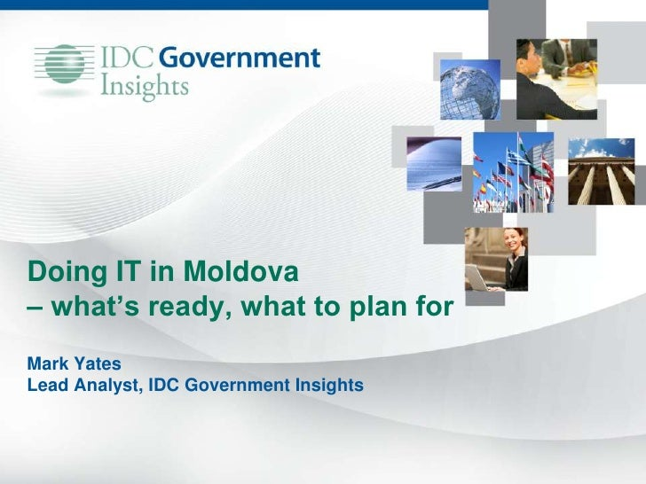 Doing IT in Moldova– what's ready, what to plan forMark YatesLead Analyst, IDC Government Insights