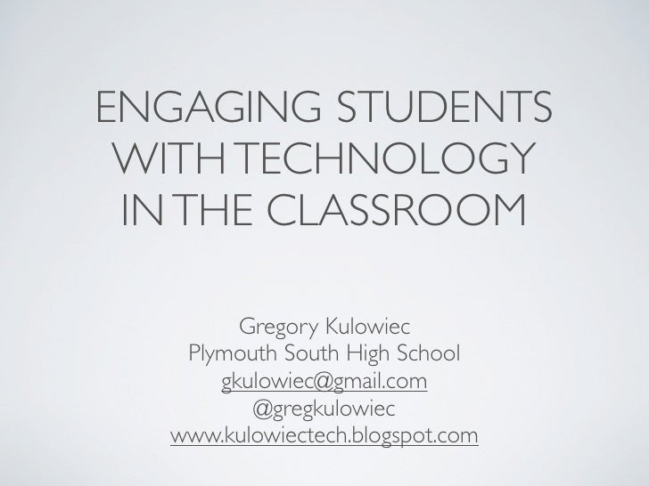ENGAGING STUDENTS WITH TECHNOLOGY IN THE CLASSROOM        Gregory Kulowiec   Plymouth South High School      gkulowiec@gma...