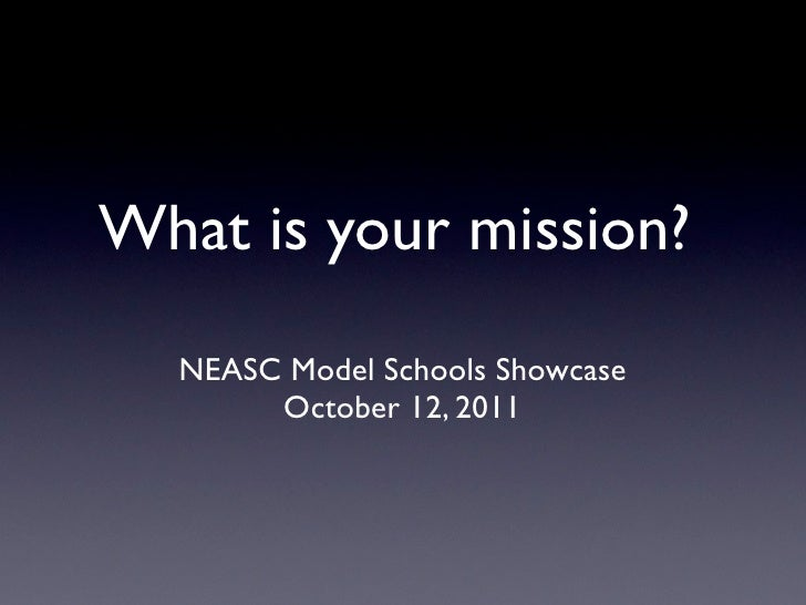 What is your mission?  NEASC Model Schools Showcase       October 12, 2011