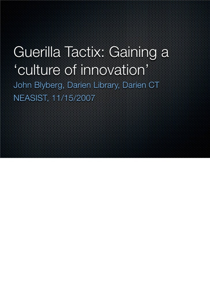 Guerilla Tactix: Gaining a 'culture of innovation' John Blyberg, Darien Library, Darien CT NEASIST, 11/15/2007