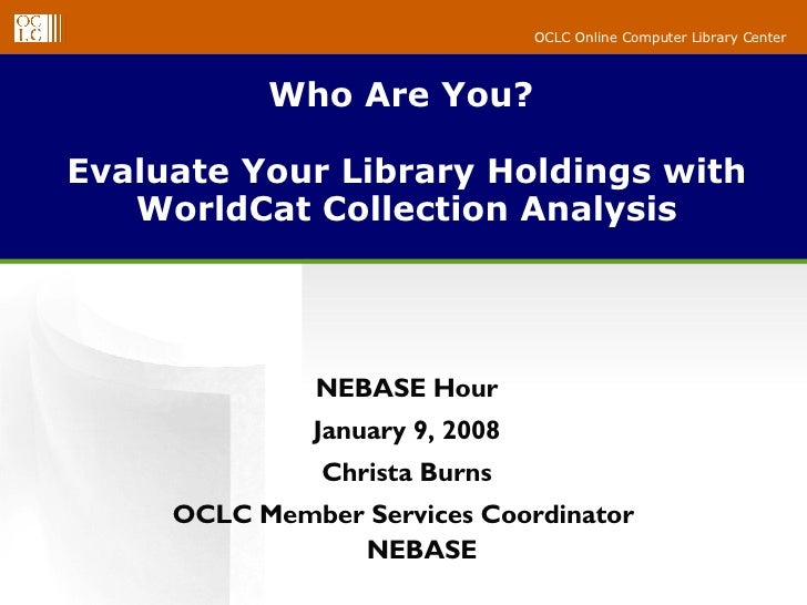 Who Are You?  Evaluate Your Library Holdings with WorldCat Collection Analysis NEBASE Hour January 9, 2008 Christa Burns O...