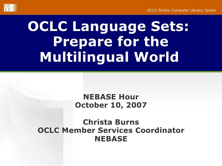 OCLC Language Sets:  Prepare for the Multilingual World   NEBASE Hour October 10, 2007 Christa Burns OCLC Member Services ...
