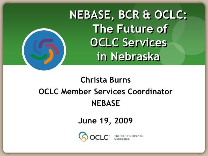 NEBASE, BCR & OCLC: The Future of OCLC Services in Nebraska<br />Christa Burns<br />OCLC Member Services Coordinator<br />...