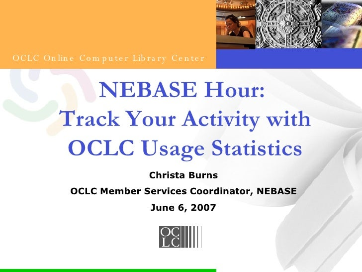 NEBASE Hour:  Track Your Activity with OCLC Usage Statistics Christa Burns OCLC Member Services Coordinator, NEBASE June 6...