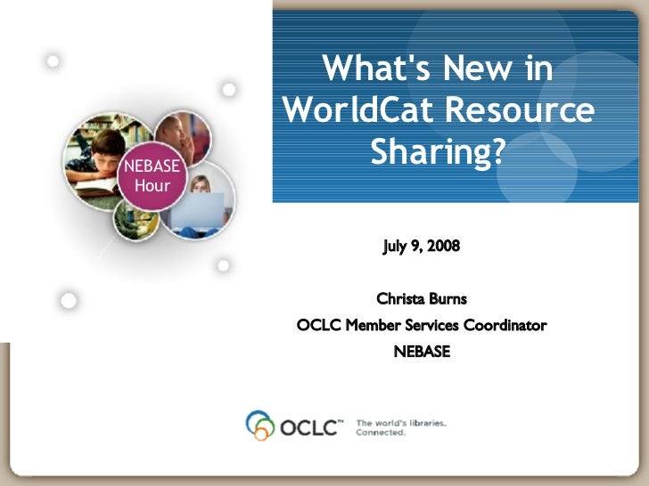 What's New in WorldCat Resource Sharing? July 9, 2008 Christa Burns OCLC Member Services Coordinator NEBASE