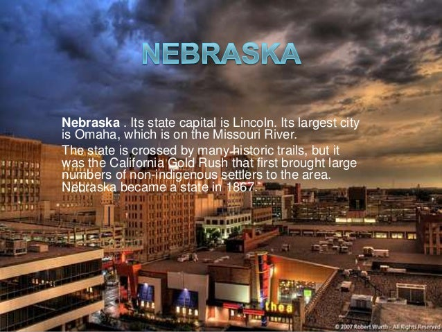 Nebraska . Its state capital is Lincoln. Its largest city is Omaha, which is on the Missouri River. The state is crossed b...
