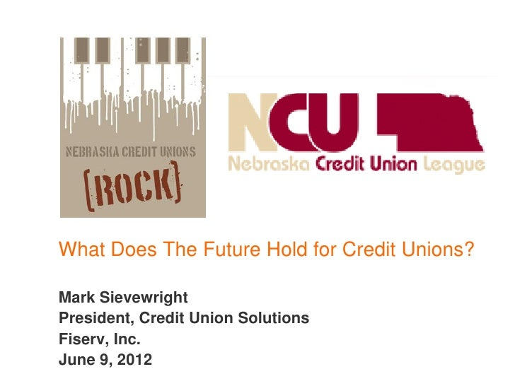 What Does The Future Hold for Credit Unions?Mark SievewrightPresident, Credit Union SolutionsFiserv, Inc.June 9, 2012