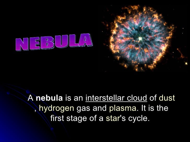 NEBULA A  nebula  is an  interstellar cloud  of  dust ,  hydrogen  gas and  plasma . It is the first stage of a  star 's c...