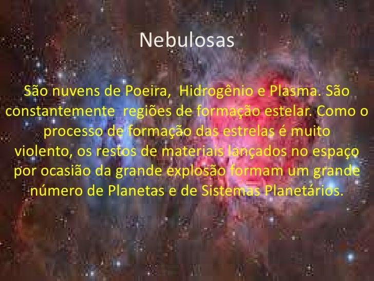 Nebulosas  São nuvens de Poeira, Hidrogênio e Plasma. Sãoconstantemente regiões de formação estelar. Como o      processo ...