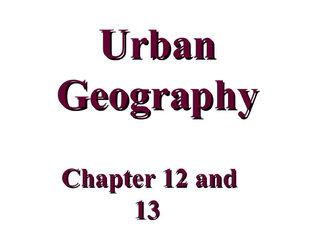 UrbanUrban GeographyGeography Chapter 12 andChapter 12 and 1313