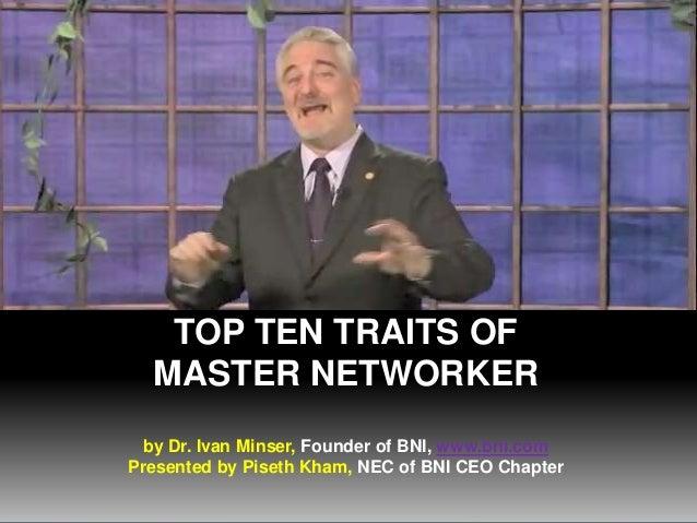 TOP TEN TRAITS OF MASTER NETWORKER by Dr. Ivan Minser, Founder of BNI, www.bni.com Presented by Piseth Kham, NEC of BNI CE...
