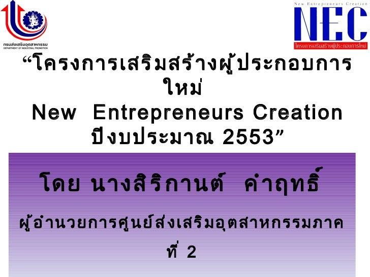 """"""" โครงการเสริมสร้างผู้ประกอบการใหม่  New  Entrepreneurs Creation   ปีงบประมาณ  2553 """" โดย นางสิริกานต์  คำฤทธิ์ ผู้อำนวยกา..."""